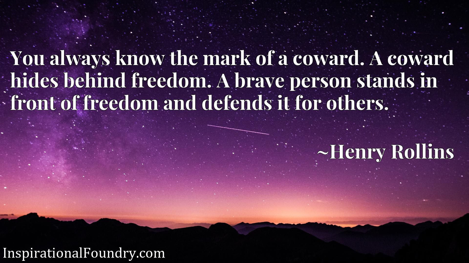 You always know the mark of a coward. A coward hides behind freedom. A brave person stands in front of freedom and defends it for others.