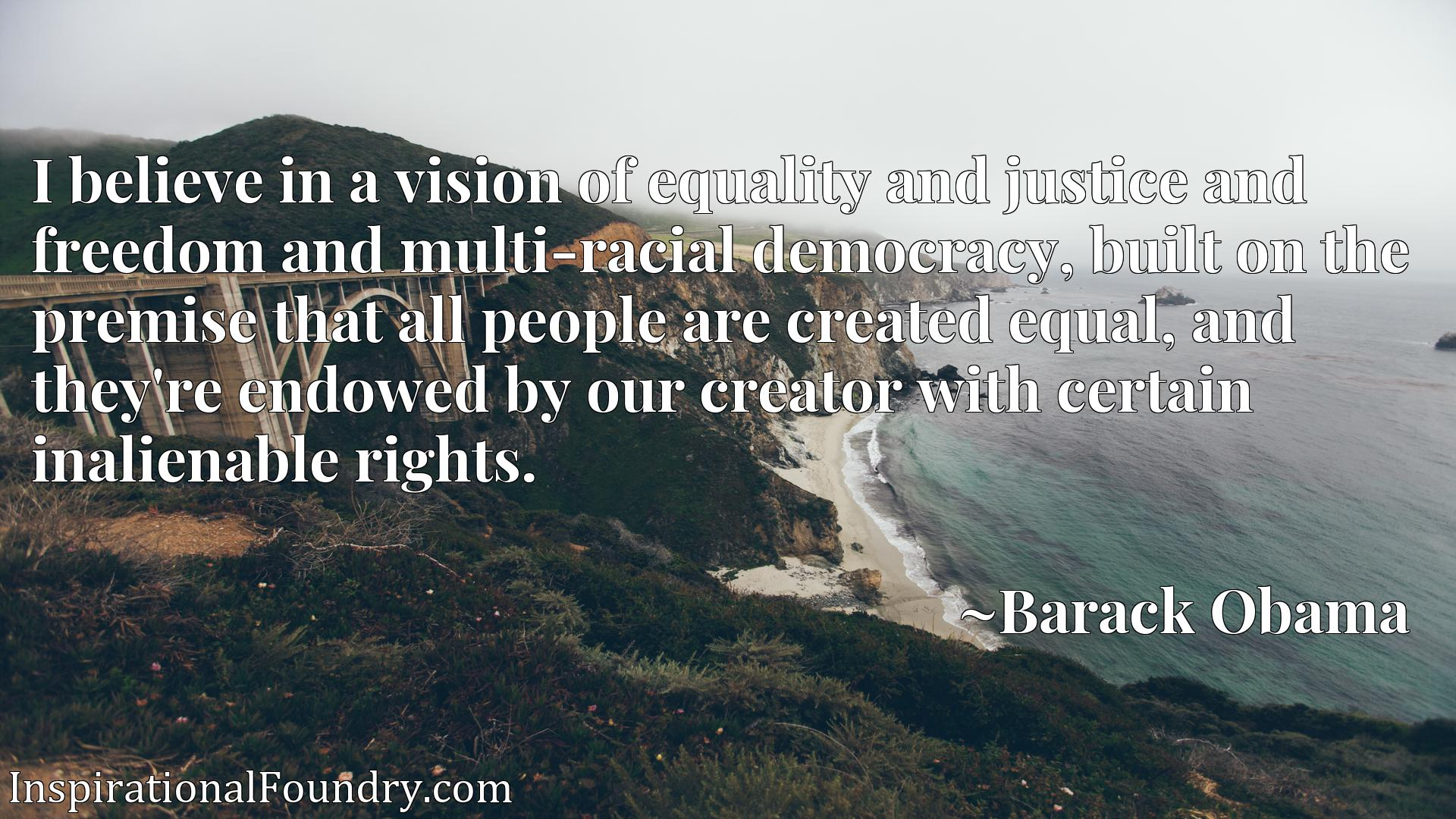 I believe in a vision of equality and justice and freedom and multi-racial democracy, built on the premise that all people are created equal, and they're endowed by our creator with certain inalienable rights.