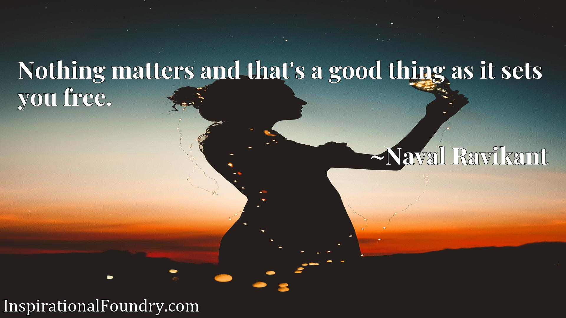 Nothing matters and that's a good thing as it sets you free.