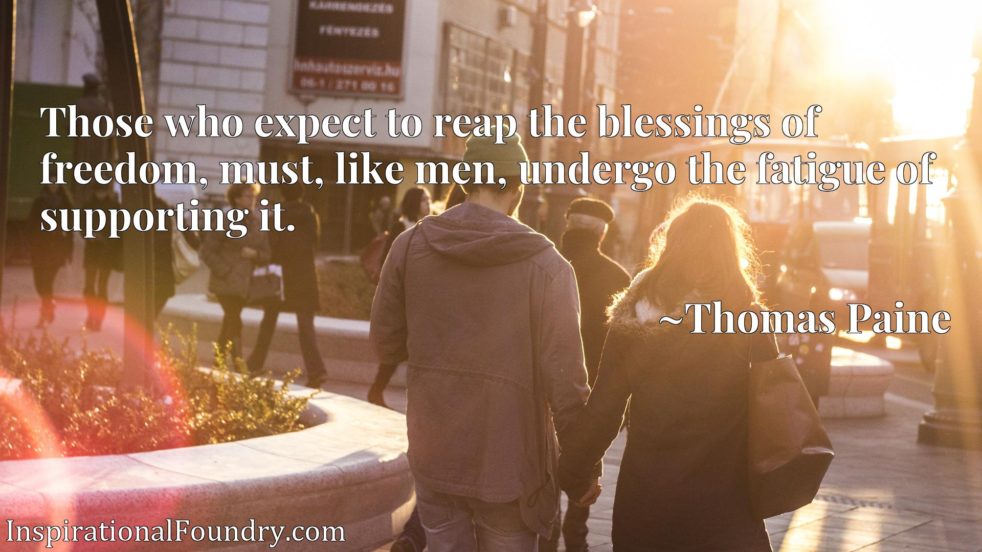 Those who expect to reap the blessings of freedom, must, like men, undergo the fatigue of supporting it.