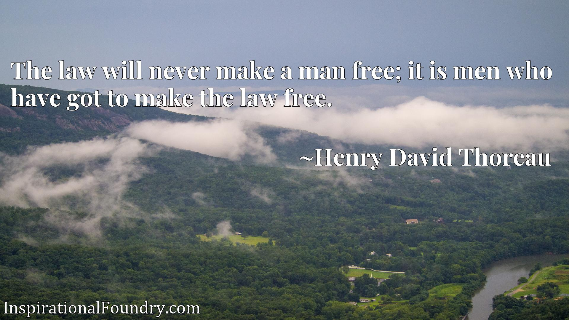 The law will never make a man free; it is men who have got to make the law free.