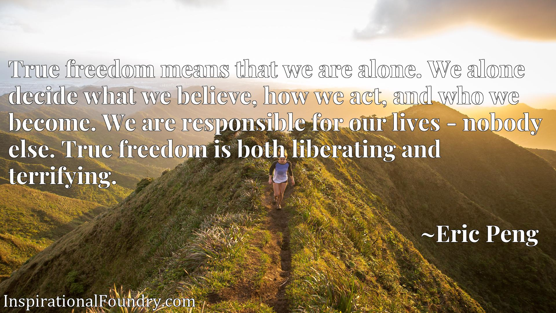 True freedom means that we are alone. We alone decide what we believe, how we act, and who we become. We are responsible for our lives - nobody else. True freedom is both liberating and terrifying.