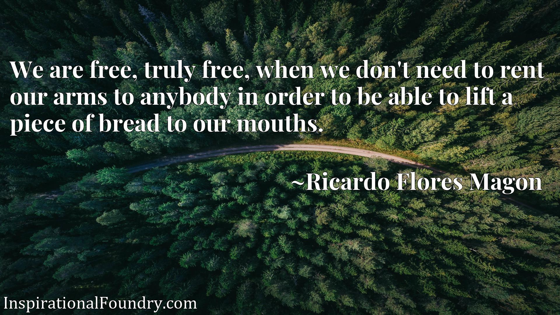 We are free, truly free, when we don't need to rent our arms to anybody in order to be able to lift a piece of bread to our mouths.