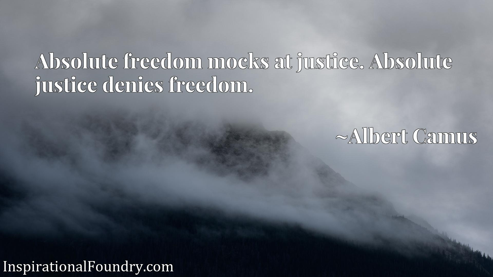 Absolute freedom mocks at justice. Absolute justice denies freedom.