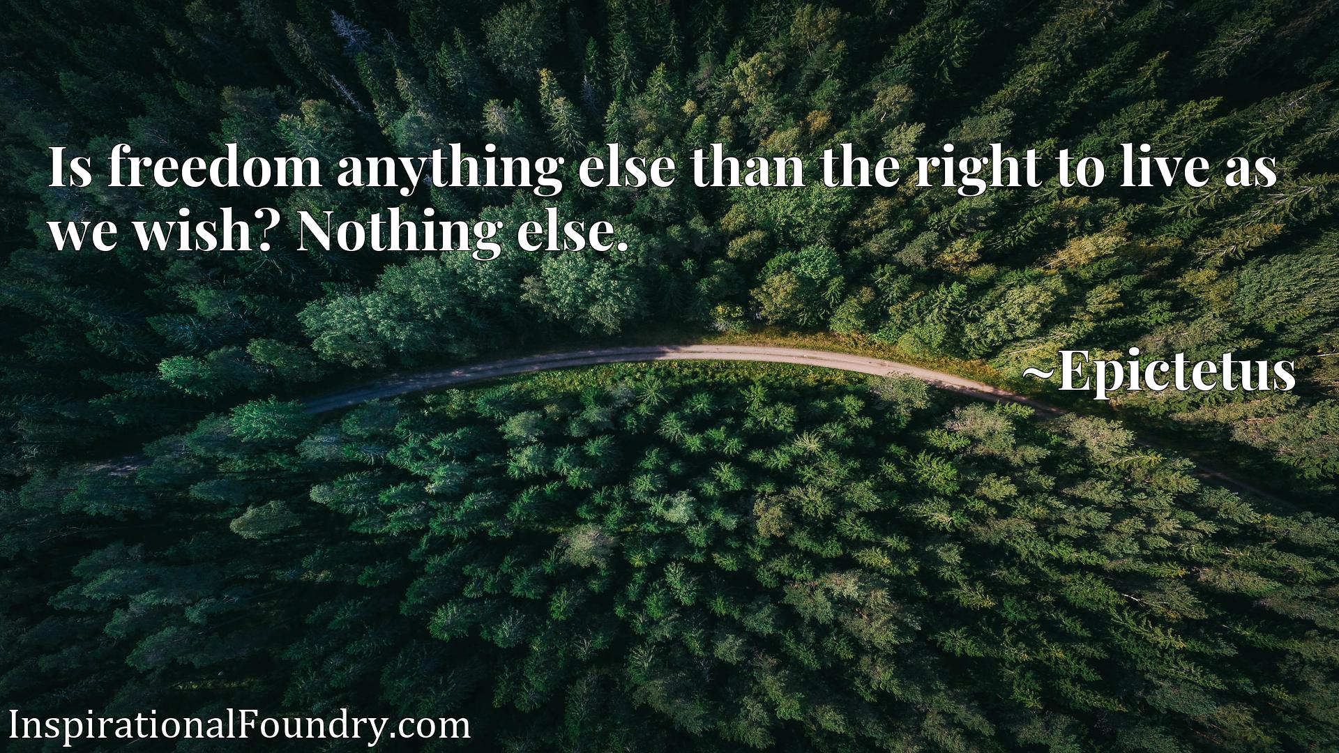 Is freedom anything else than the right to live as we wish? Nothing else.