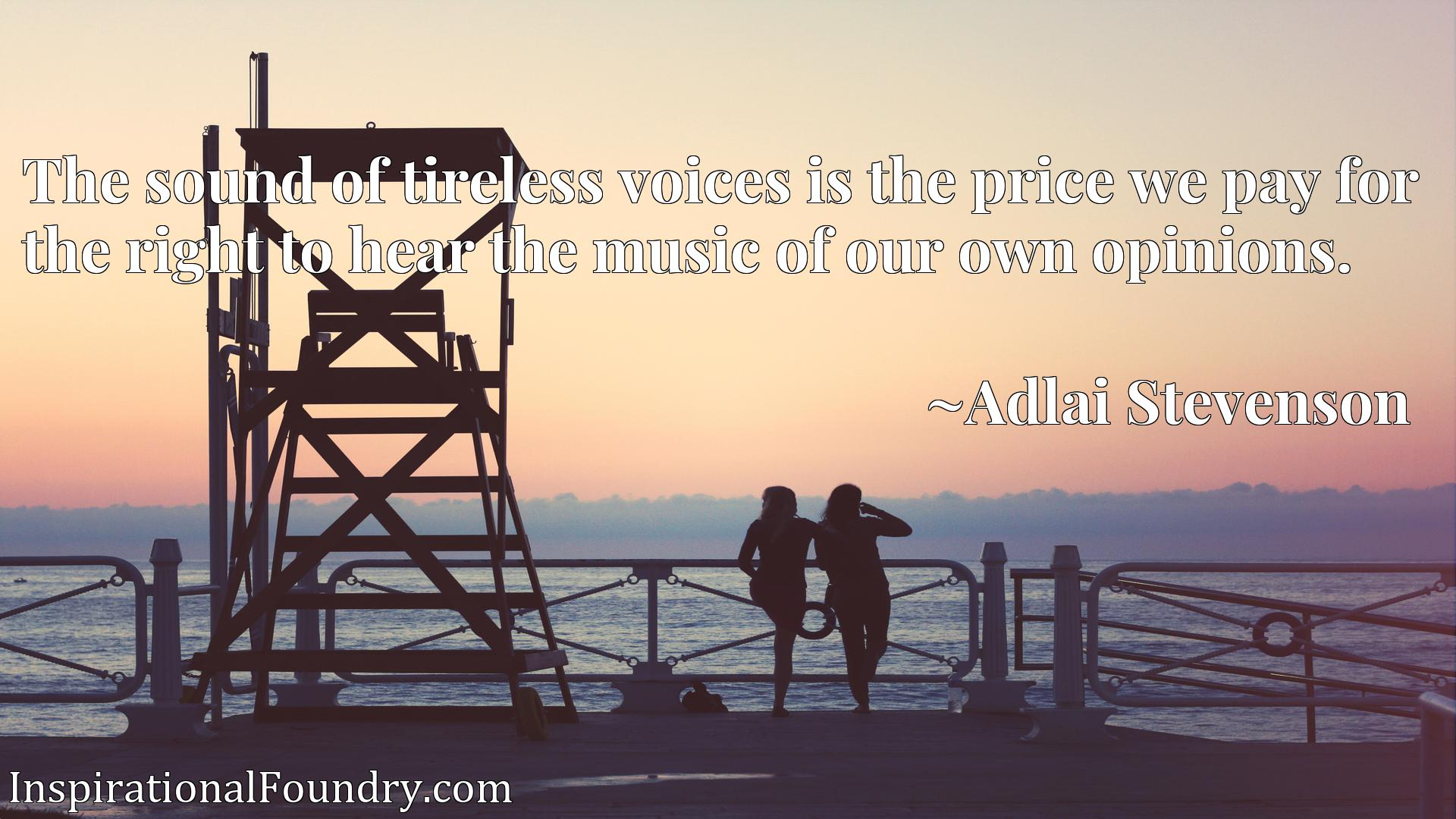 The sound of tireless voices is the price we pay for the right to hear the music of our own opinions.