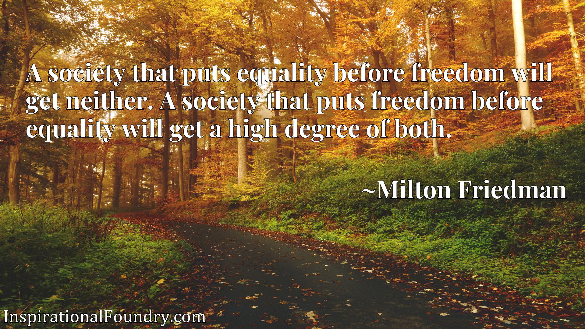 A society that puts equality before freedom will get neither. A society that puts freedom before equality will get a high degree of both.