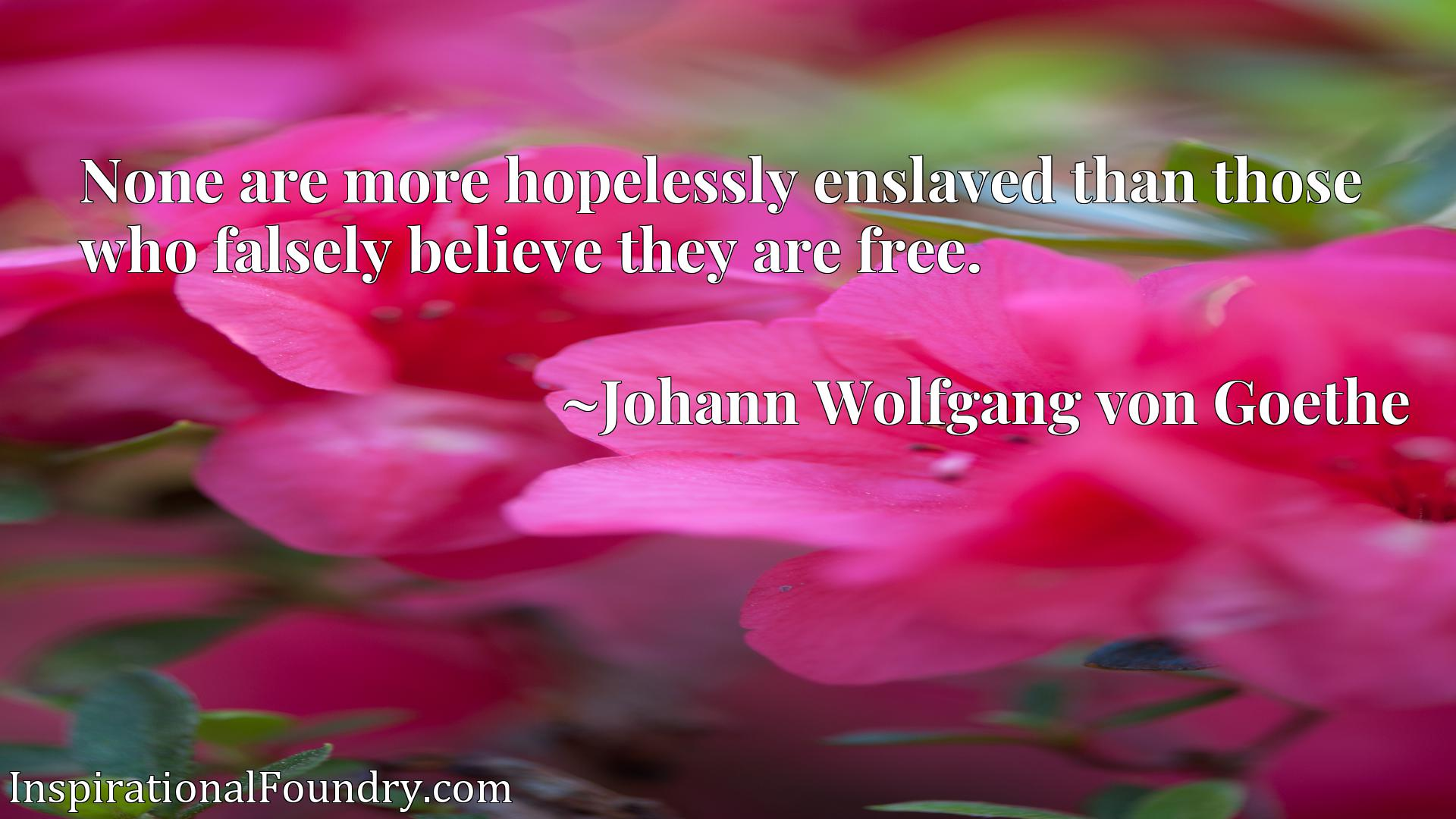 Quote Picture :None are more hopelessly enslaved than those who falsely believe they are free.