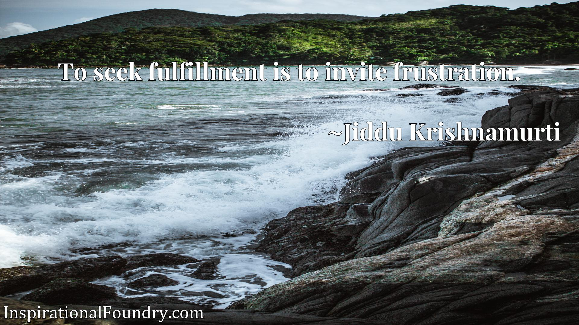 To seek fulfillment is to invite frustration.