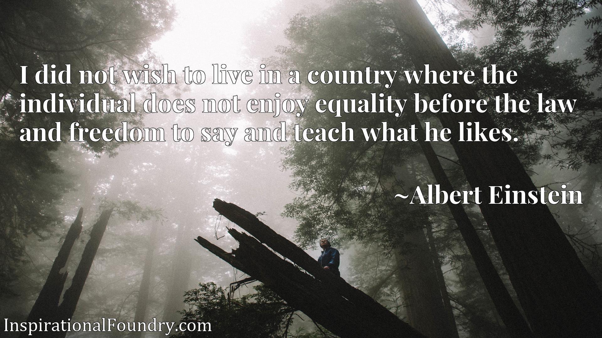 Quote Picture :I did not wish to live in a country where the individual does not enjoy equality before the law and freedom to say and teach what he likes.