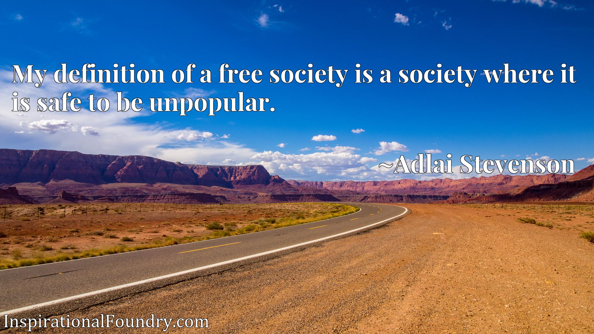 Quote Picture :My definition of a free society is a society where it is safe to be unpopular.