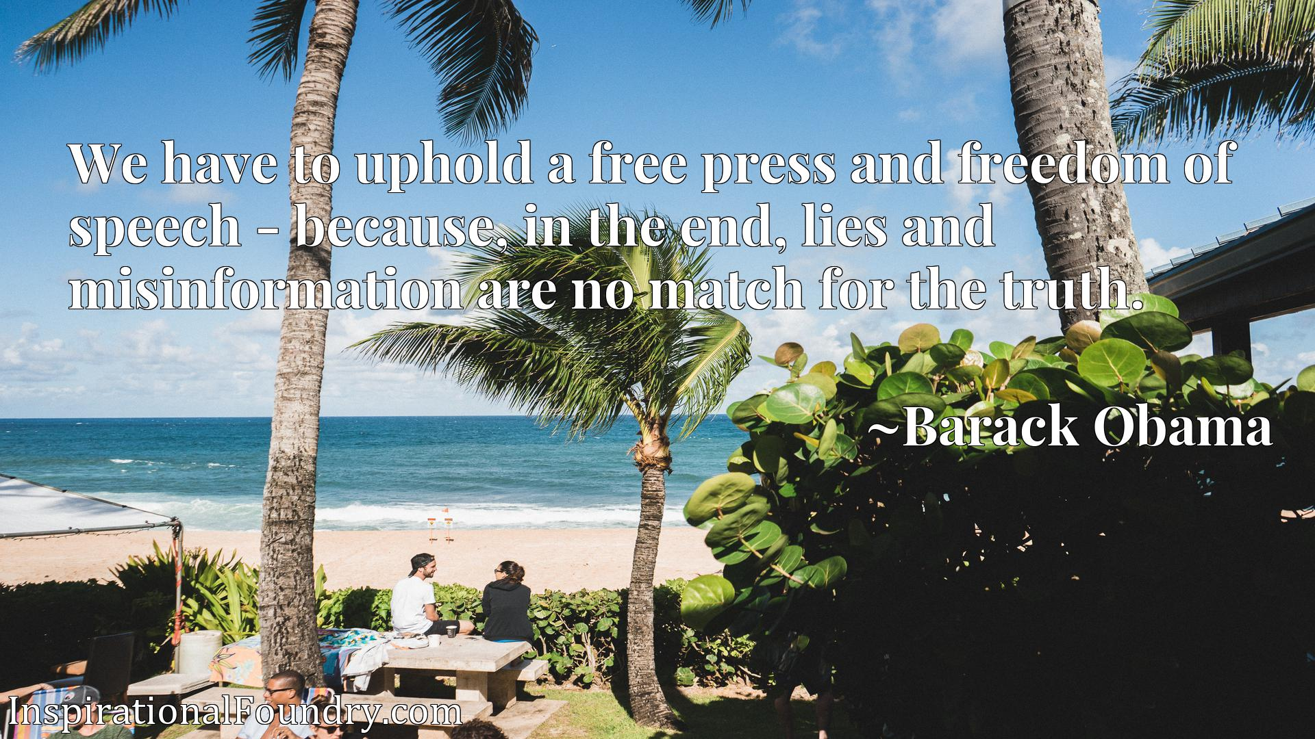 Quote Picture :We have to uphold a free press and freedom of speech - because, in the end, lies and misinformation are no match for the truth.