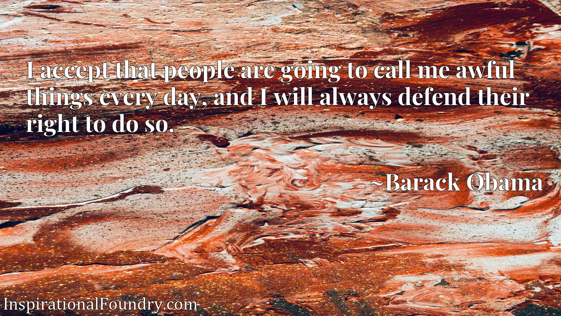 Quote Picture :I accept that people are going to call me awful things every day, and I will always defend their right to do so.