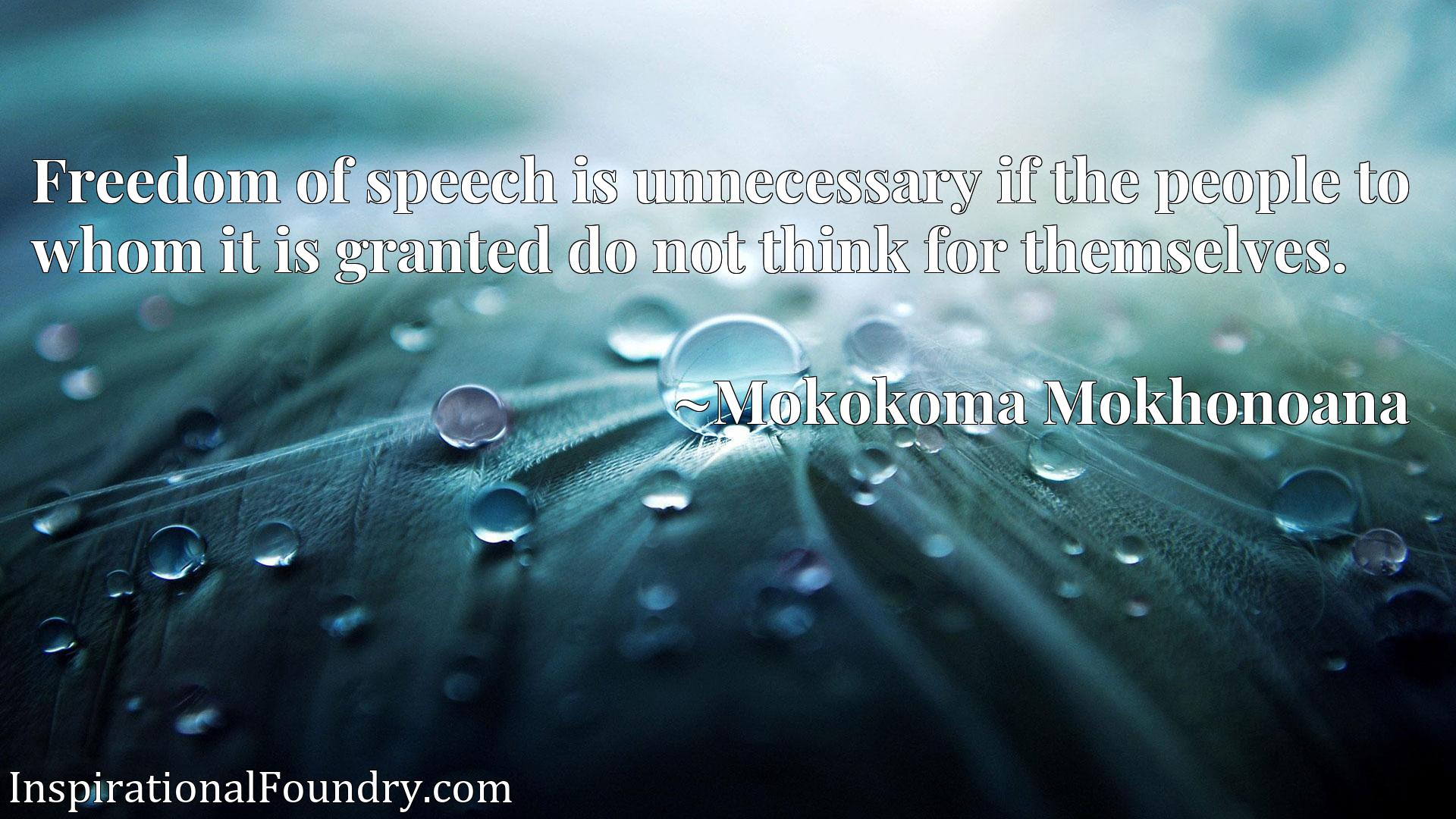 Freedom of speech is unnecessary if the people to whom it is granted do not think for themselves.