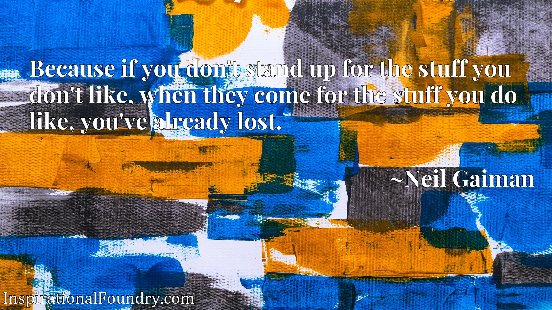 Quote Picture :Because if you don't stand up for the stuff you don't like, when they come for the stuff you do like, you've already lost.