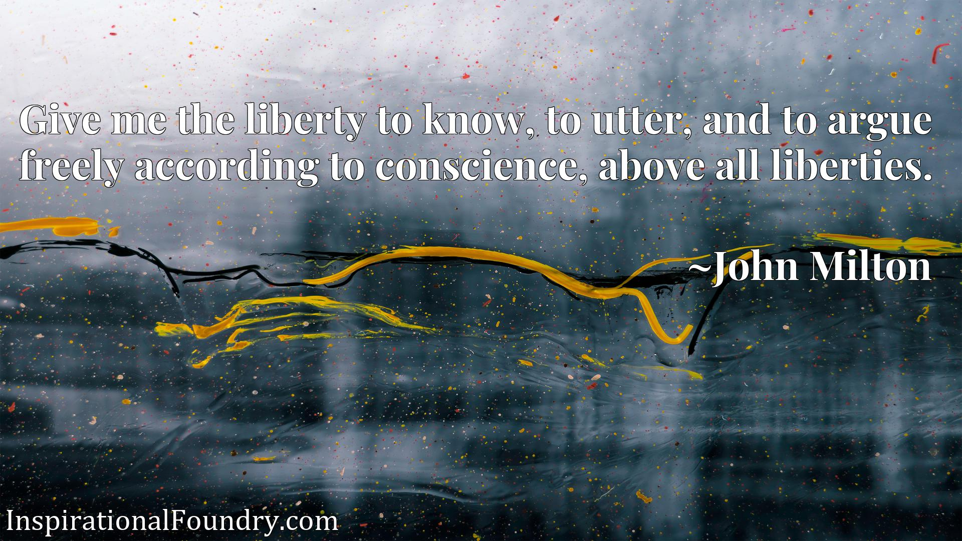 Quote Picture :Give me the liberty to know, to utter, and to argue freely according to conscience, above all liberties.