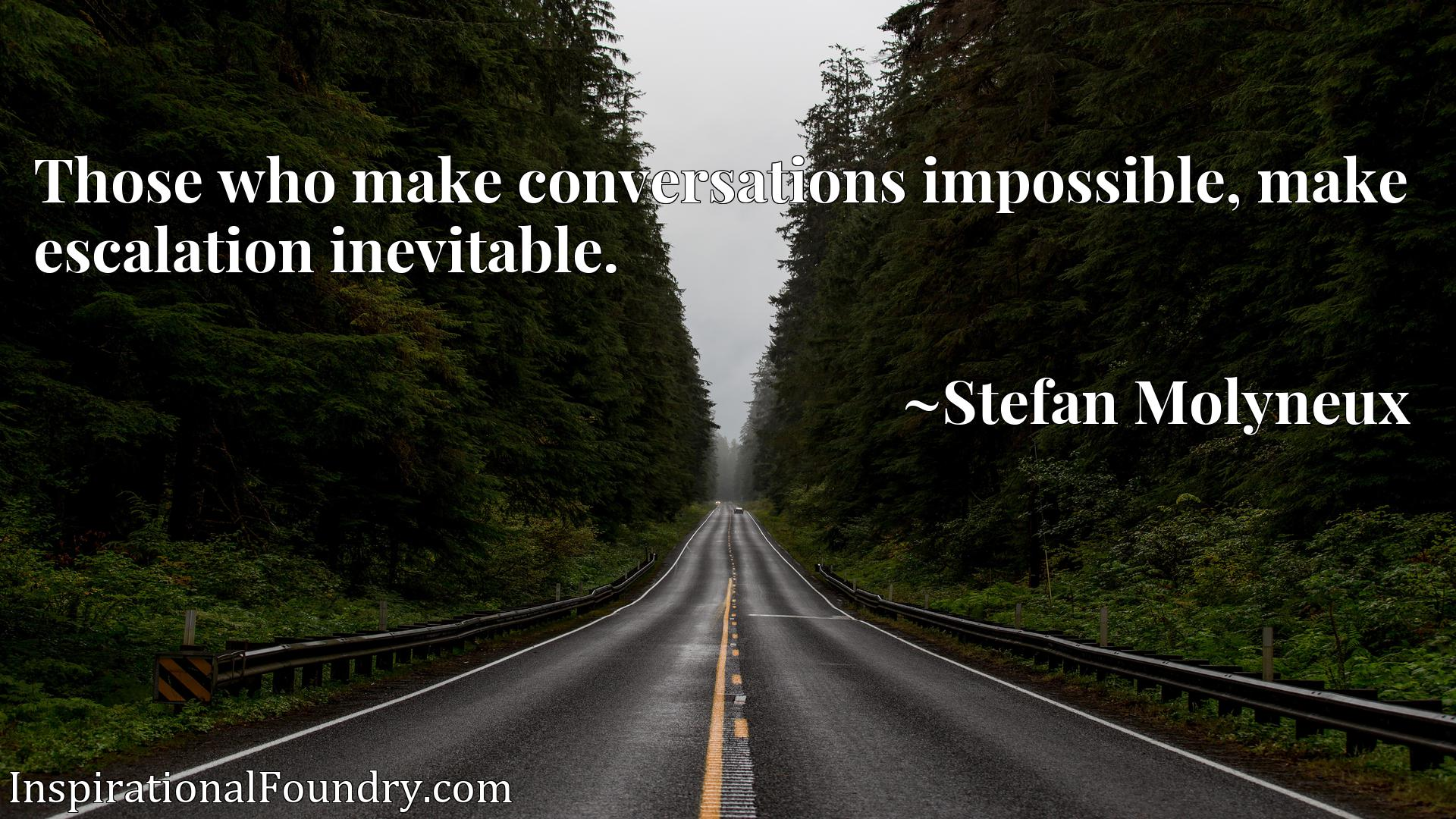 Quote Picture :Those who make conversations impossible, make escalation inevitable.