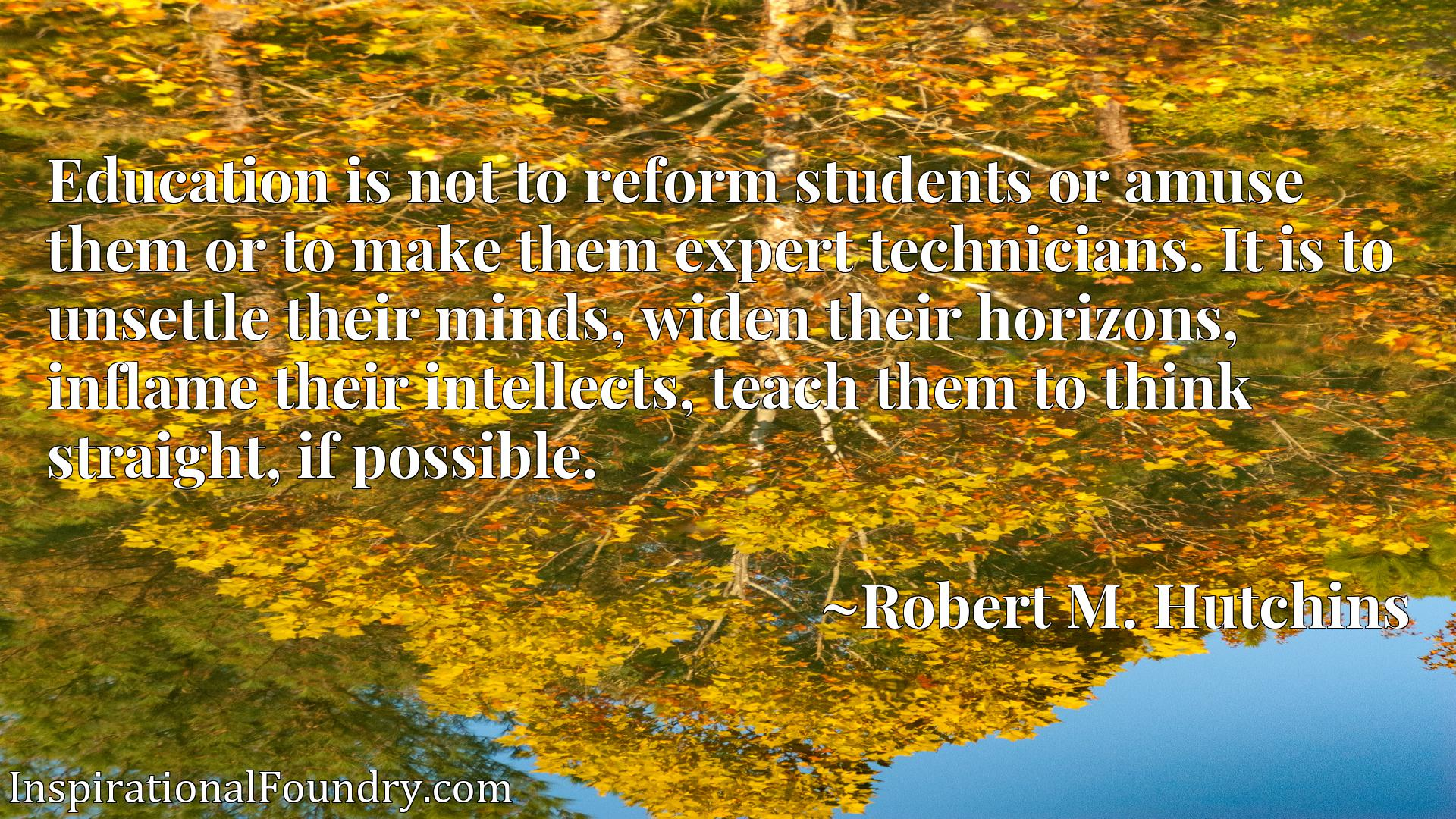 Education is not to reform students or amuse them or to make them expert technicians. It is to unsettle their minds, widen their horizons, inflame their intellects, teach them to think straight, if possible.