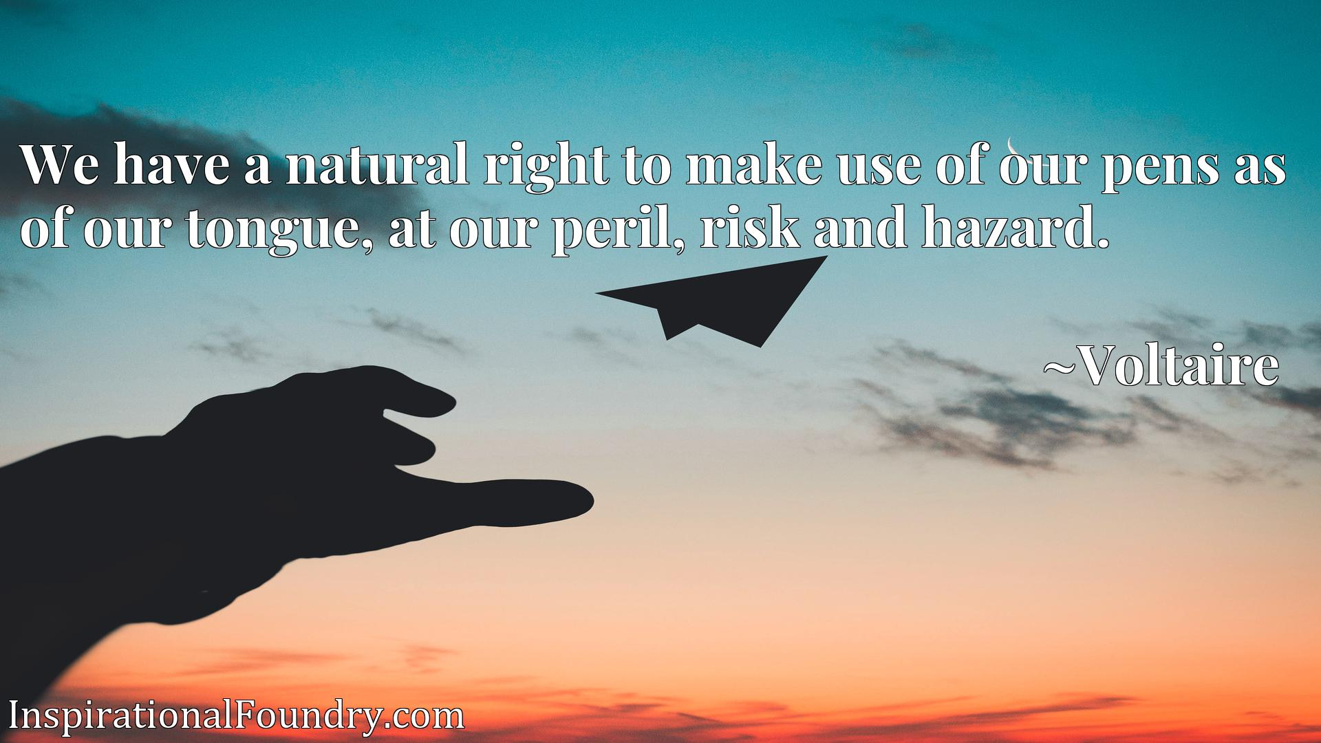 Quote Picture :We have a natural right to make use of our pens as of our tongue, at our peril, risk and hazard.