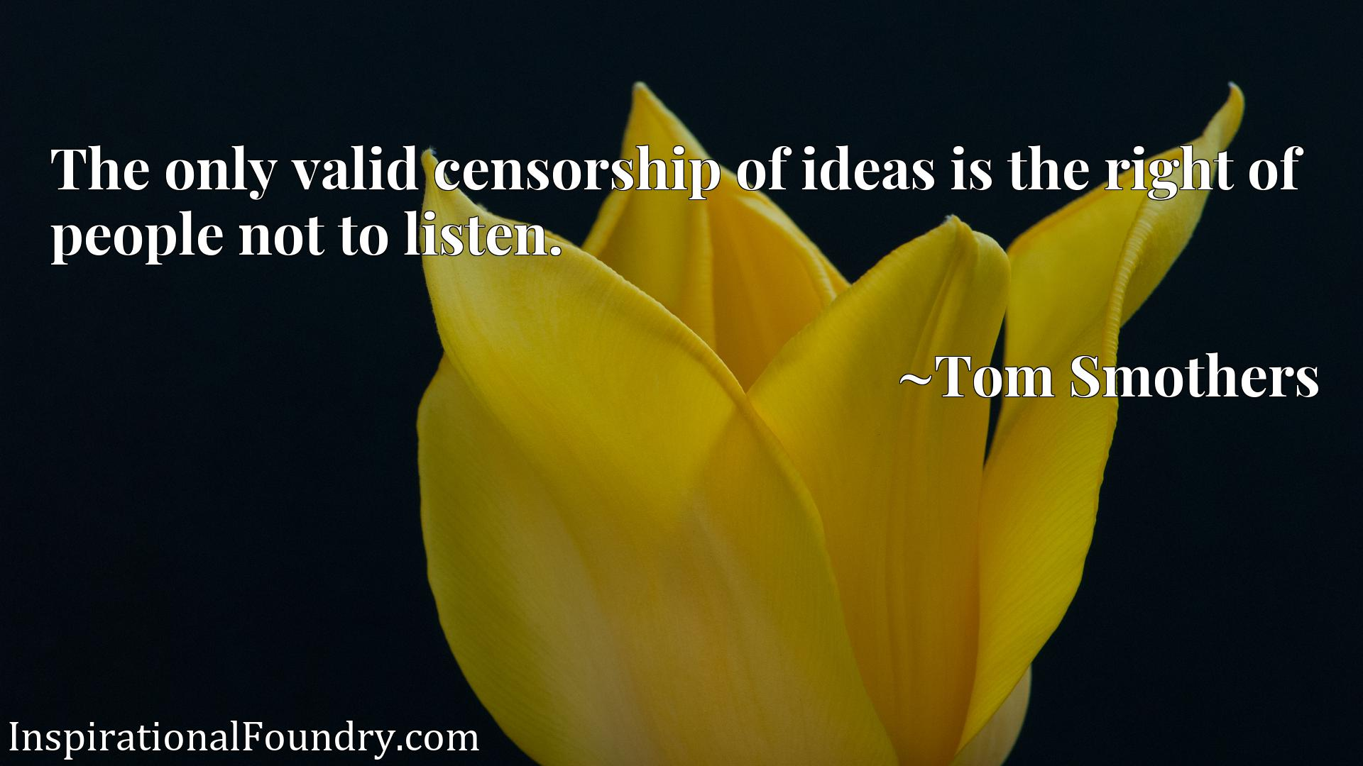 Quote Picture :The only valid censorship of ideas is the right of people not to listen.