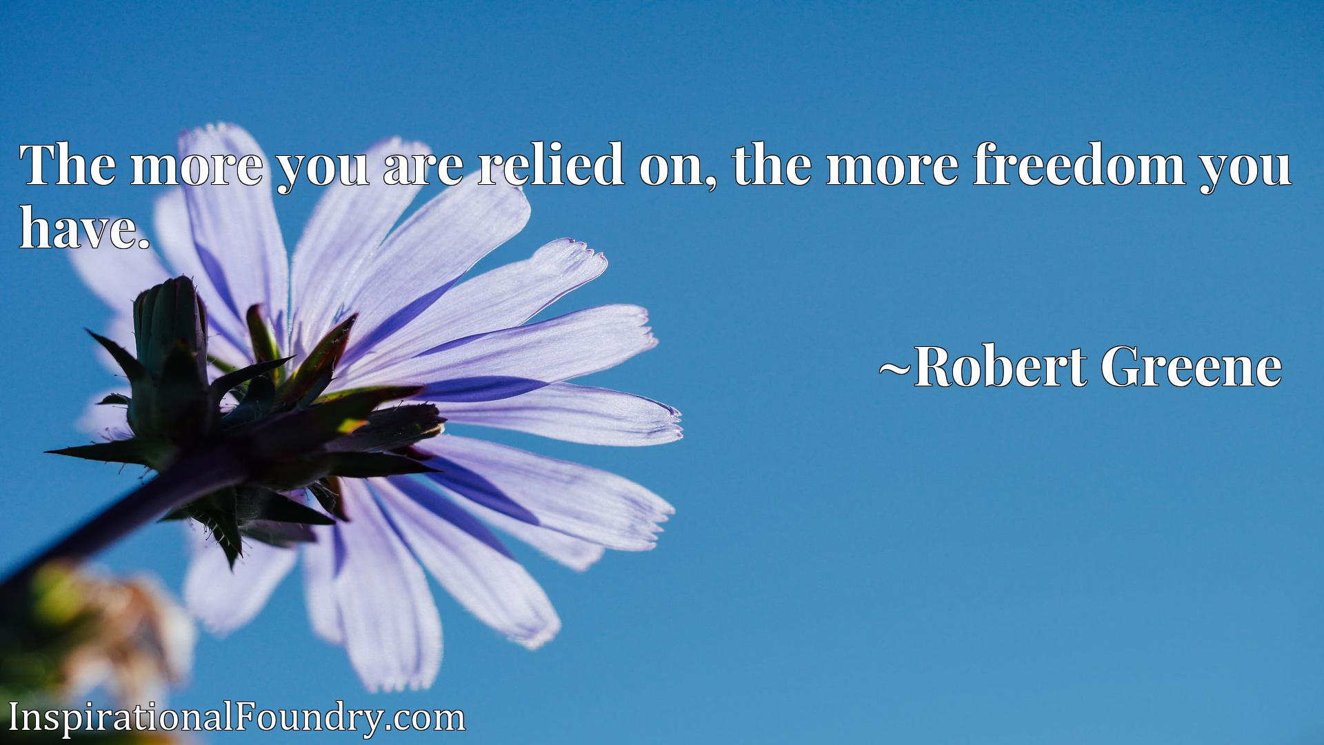 Quote Picture :The more you are relied on, the more freedom you have.