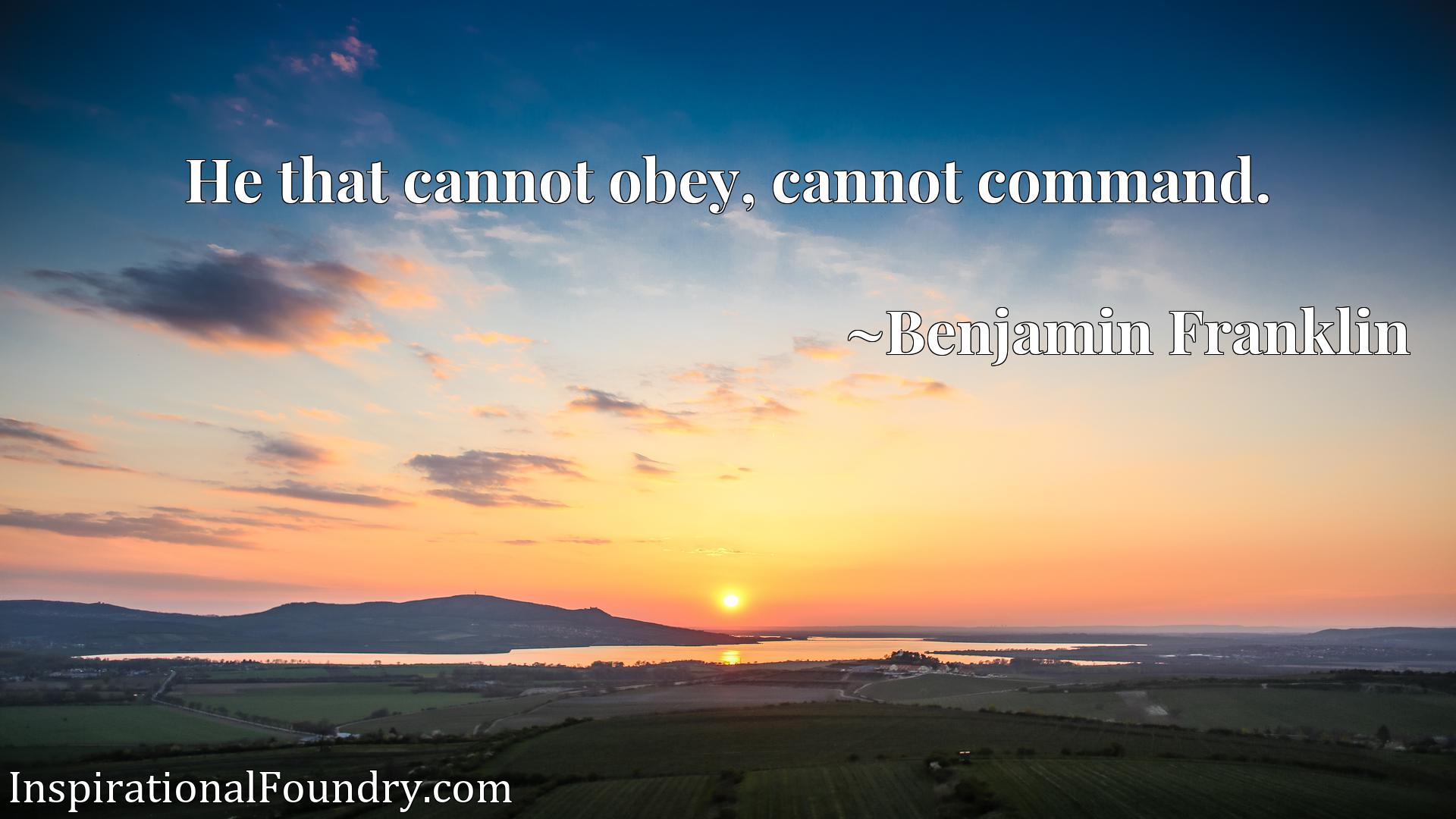 Quote Picture :He that cannot obey, cannot command.