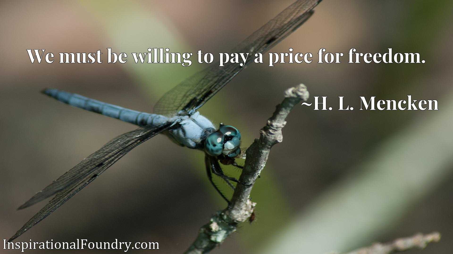 Quote Picture :We must be willing to pay a price for freedom.