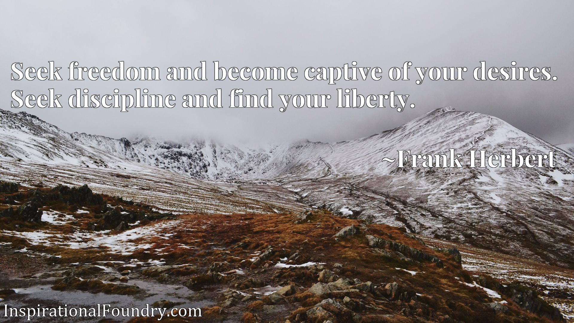 Seek freedom and become captive of your desires. Seek discipline and find your liberty.