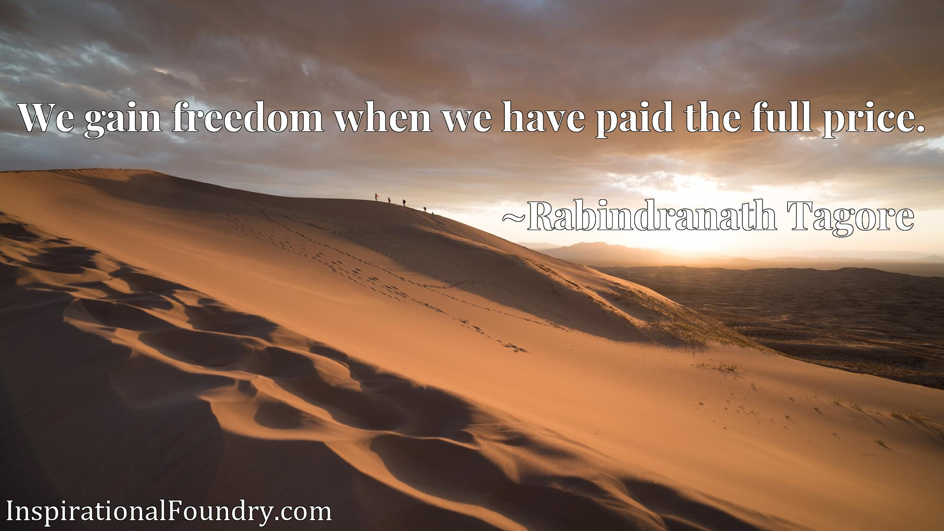 Quote Picture :We gain freedom when we have paid the full price.