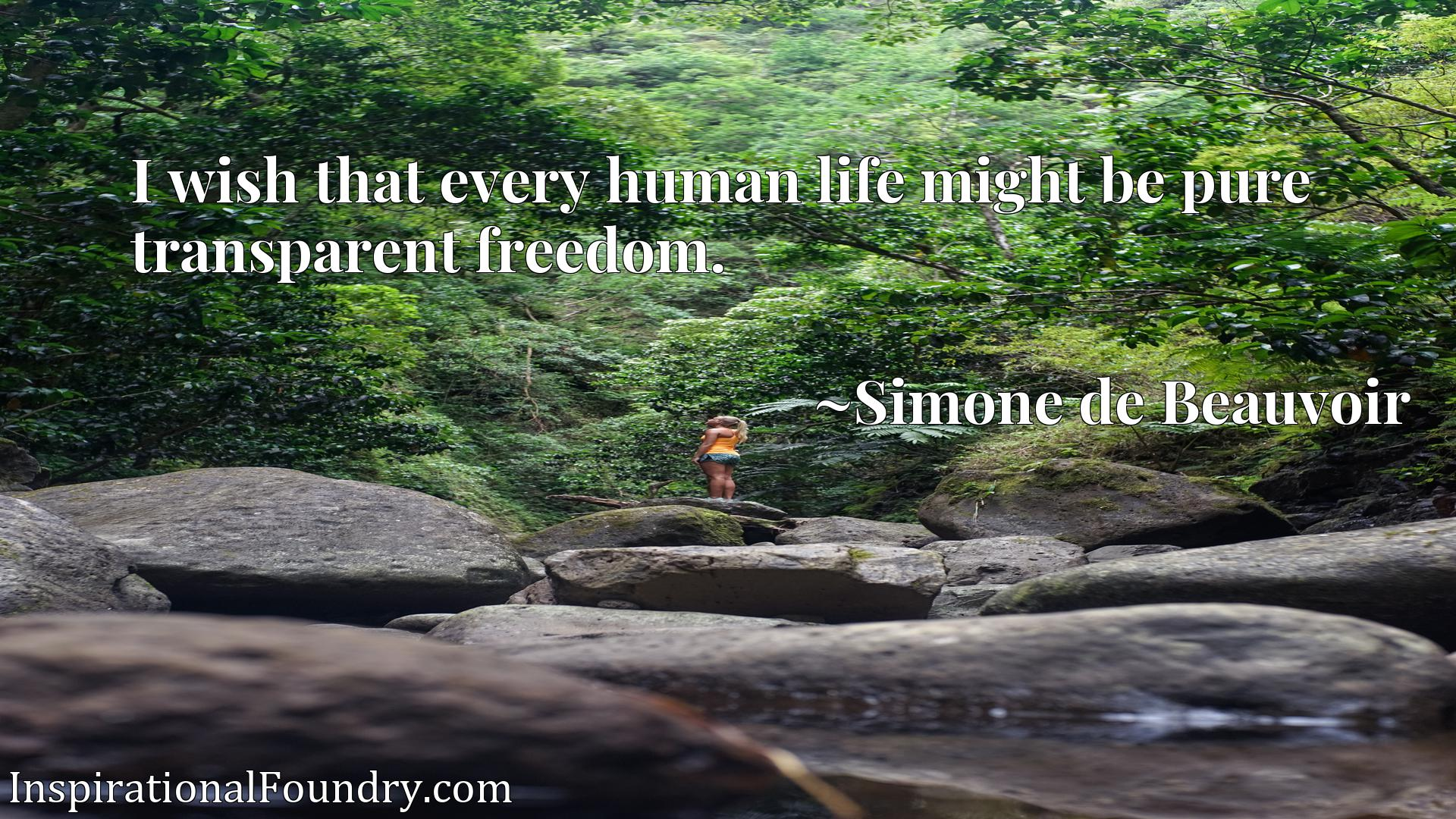 Quote Picture :I wish that every human life might be pure transparent freedom.
