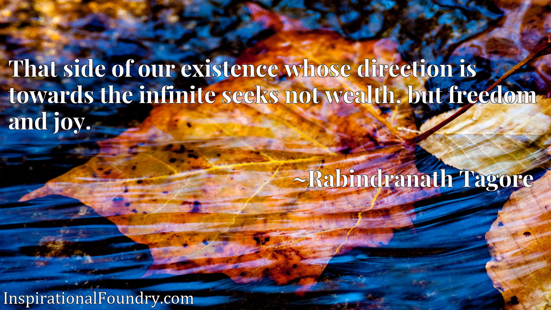 Quote Picture :That side of our existence whose direction is towards the infinite seeks not wealth, but freedom and joy.