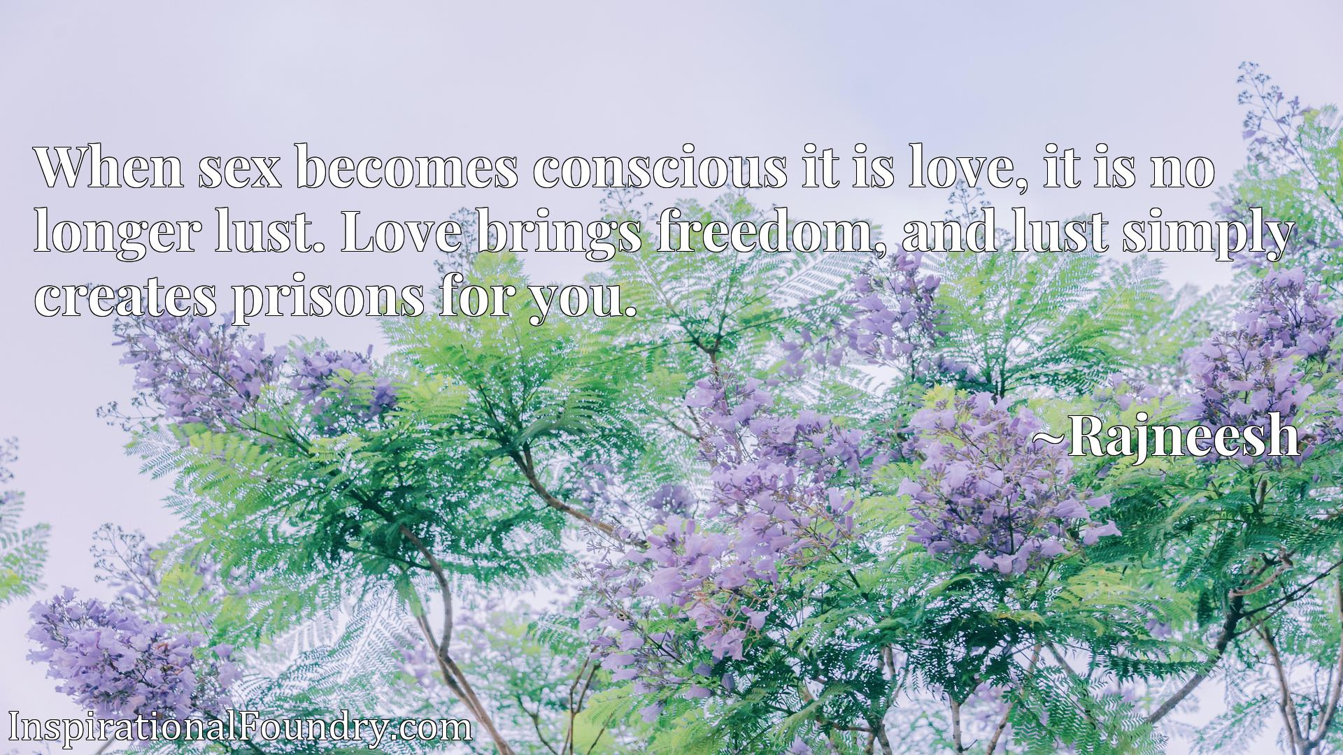 When sex becomes conscious it is love, it is no longer lust. Love brings freedom, and lust simply creates prisons for you.
