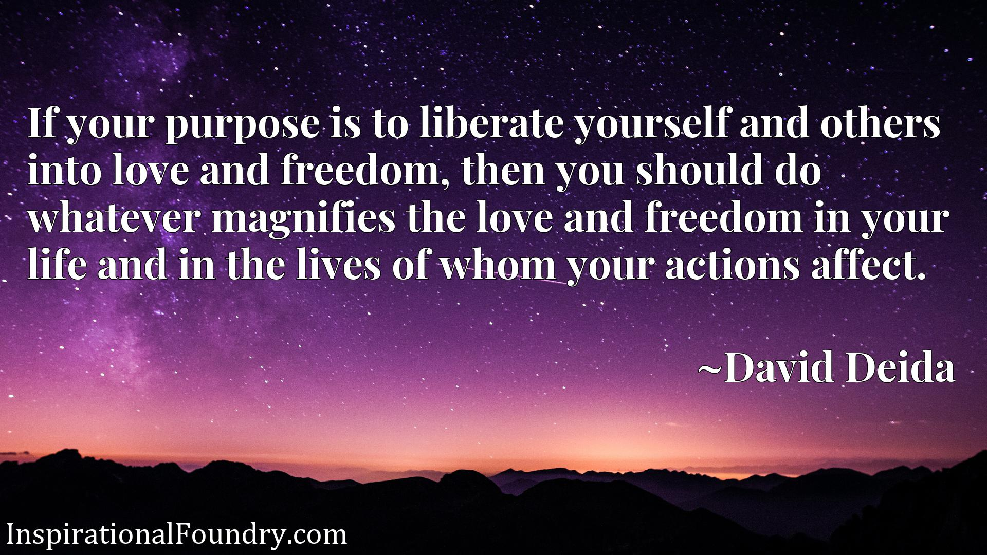If your purpose is to liberate yourself and others into love and freedom, then you should do whatever magnifies the love and freedom in your life and in the lives of whom your actions affect.