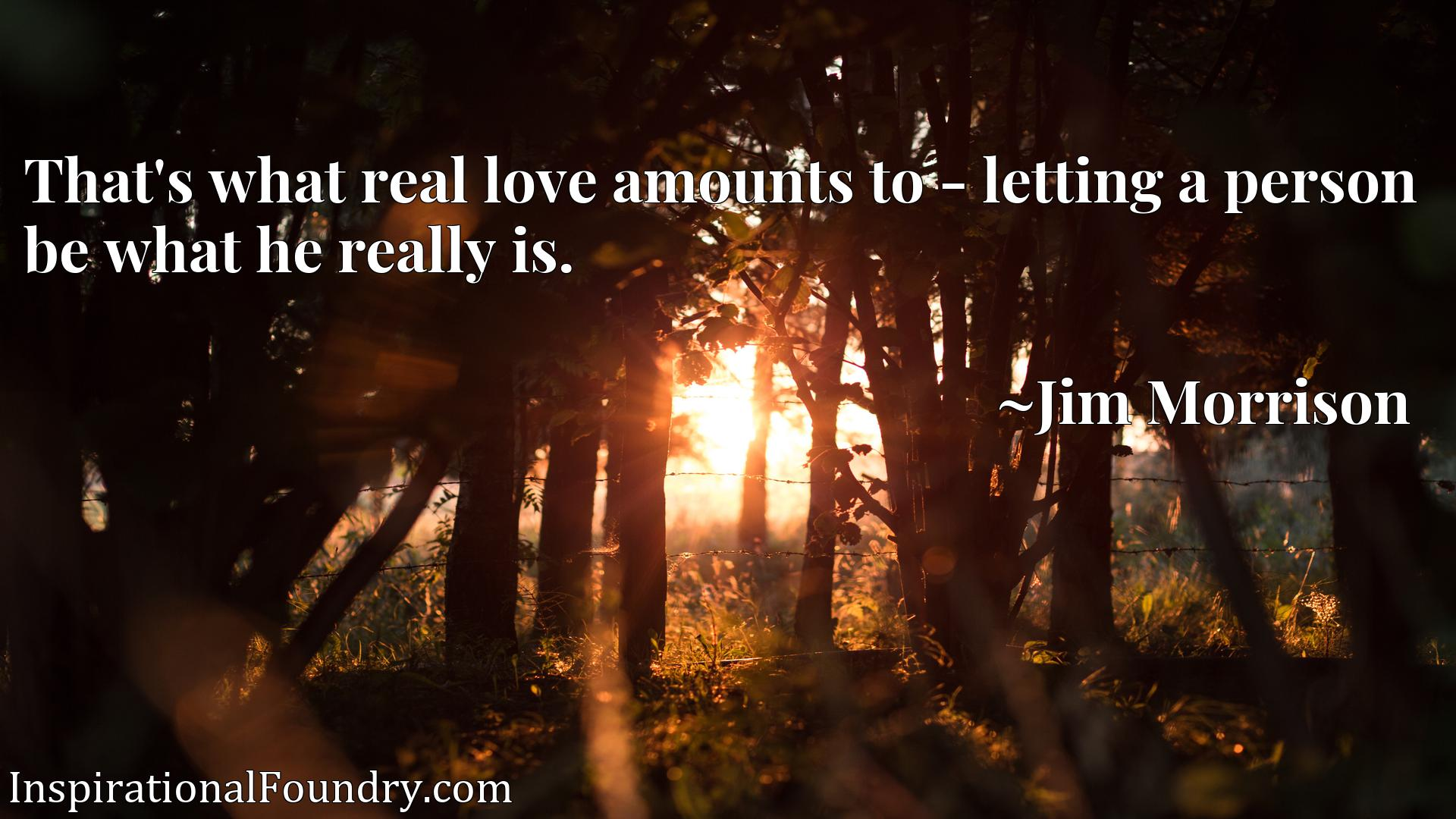 Quote Picture :That's what real love amounts to - letting a person be what he really is.