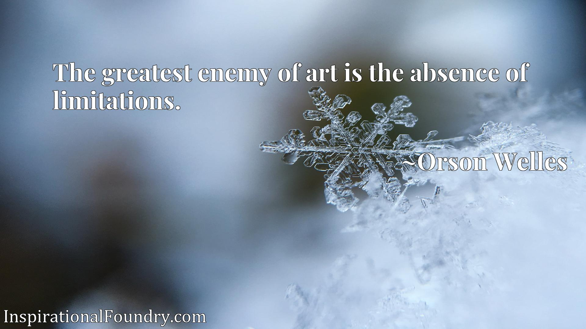 Quote Picture :The greatest enemy of art is the absence of limitations.