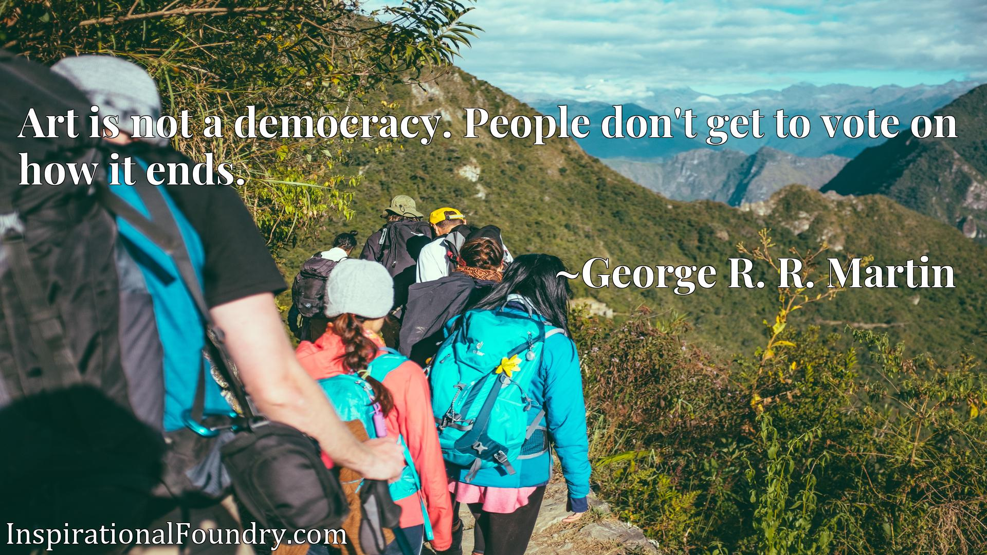 Quote Picture :Art is not a democracy. People don't get to vote on how it ends.