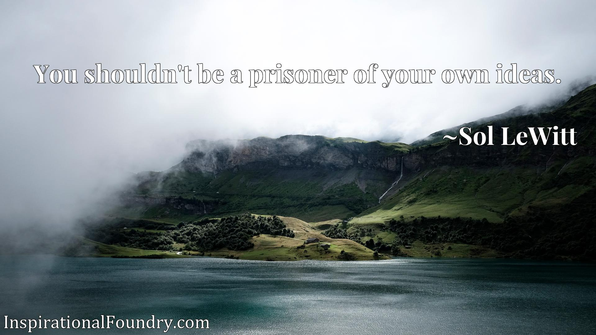 Quote Picture :You shouldn't be a prisoner of your own ideas.