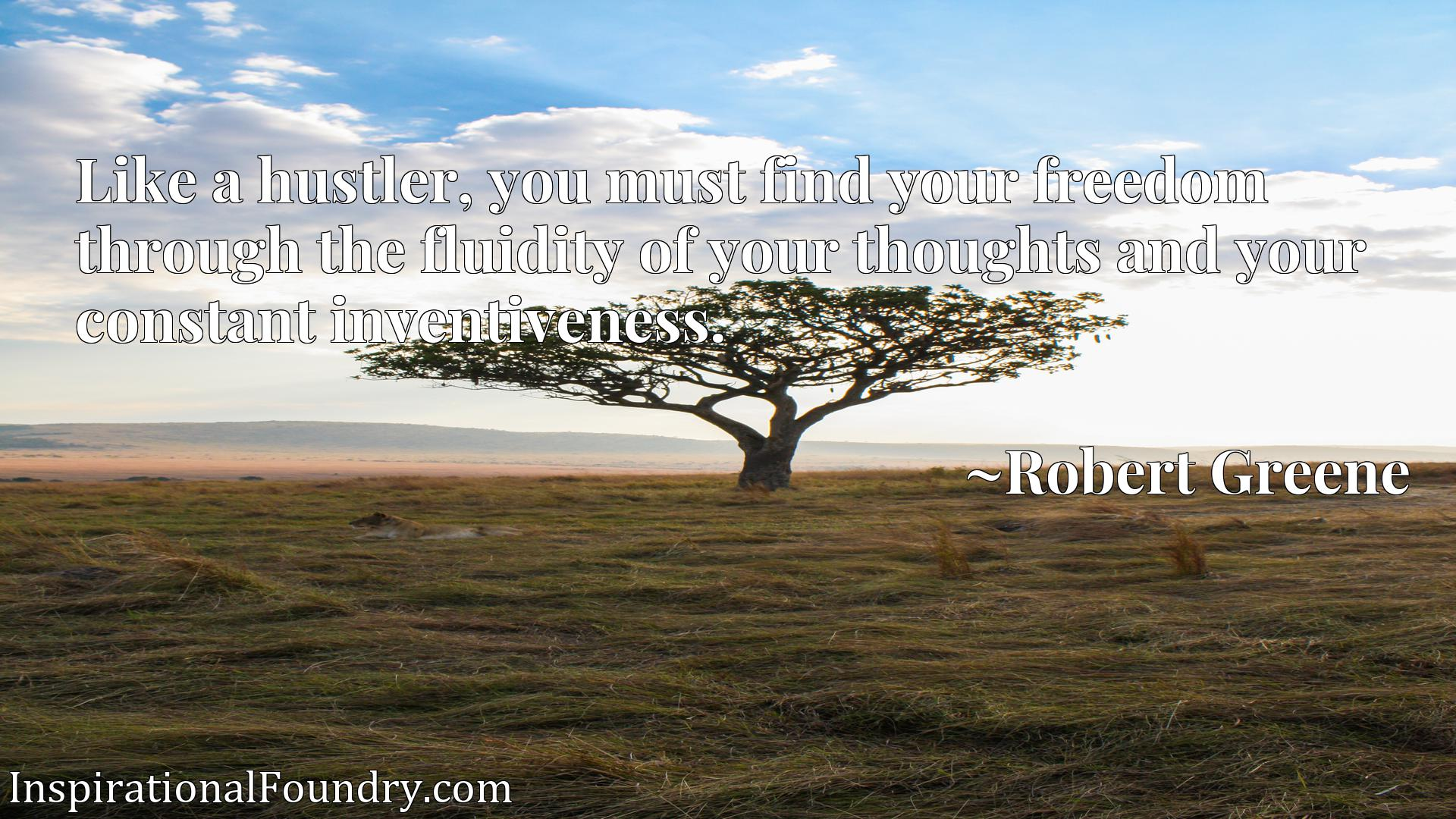 Quote Picture :Like a hustler, you must find your freedom through the fluidity of your thoughts and your constant inventiveness.