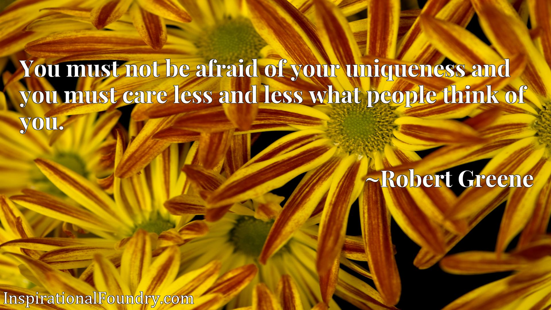 Quote Picture :You must not be afraid of your uniqueness and you must care less and less what people think of you.