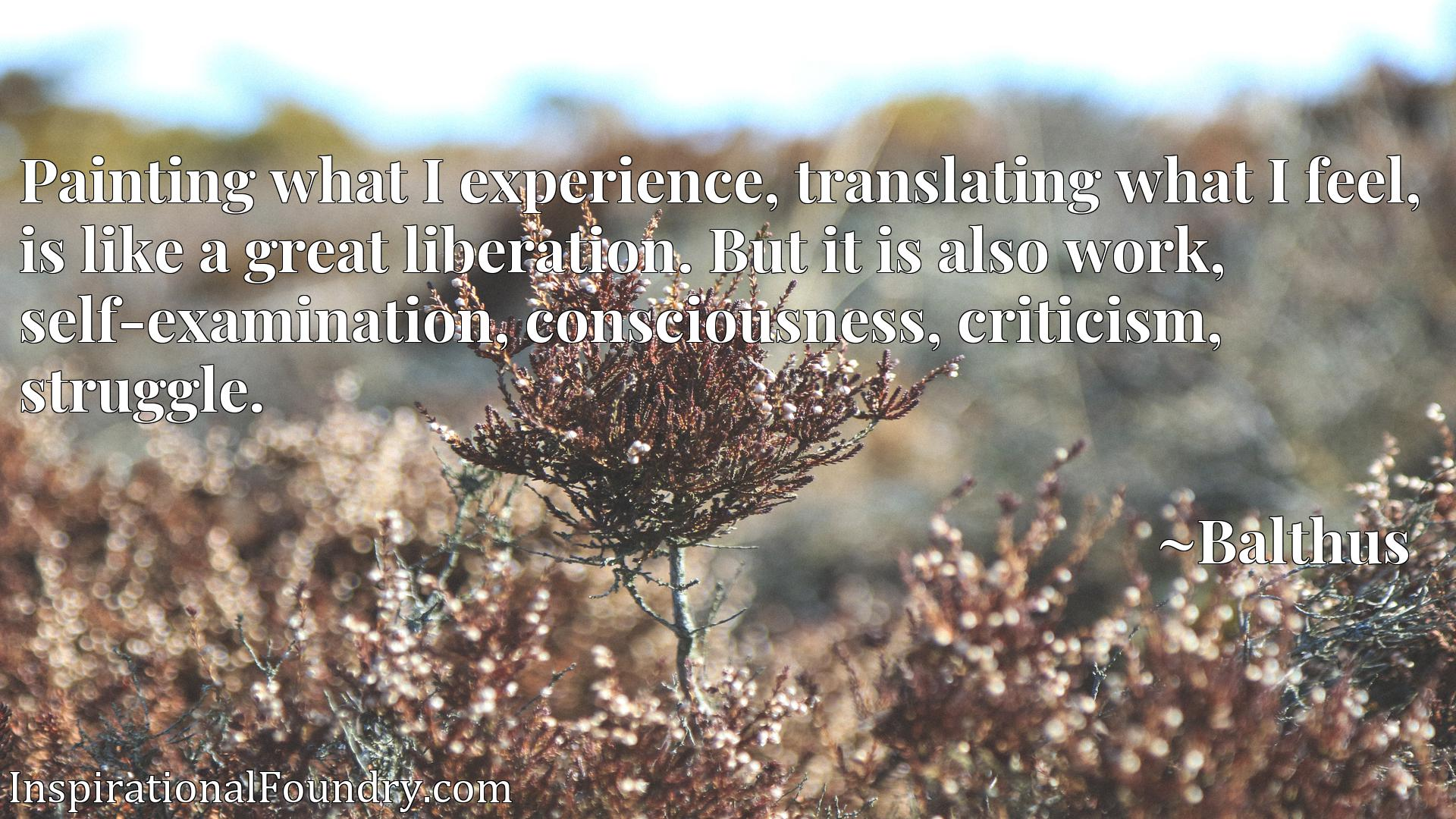 Quote Picture :Painting what I experience, translating what I feel, is like a great liberation. But it is also work, self-examination, consciousness, criticism, struggle.