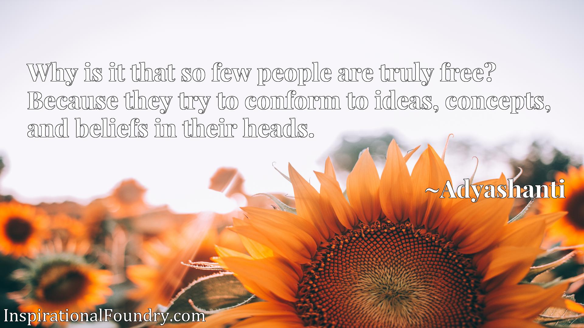 Quote Picture :Why is it that so few people are truly free? Because they try to conform to ideas, concepts, and beliefs in their heads.