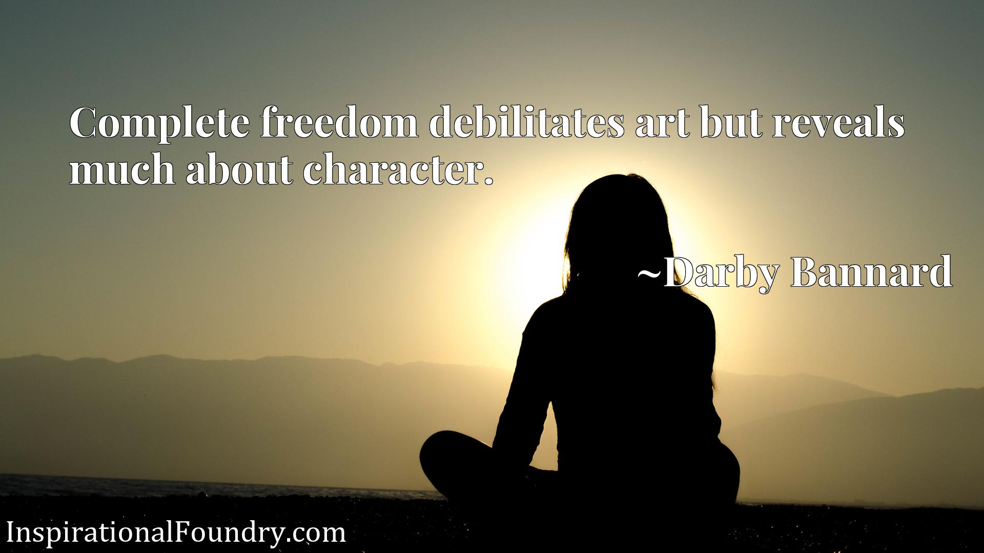 Quote Picture :Complete freedom debilitates art but reveals much about character.