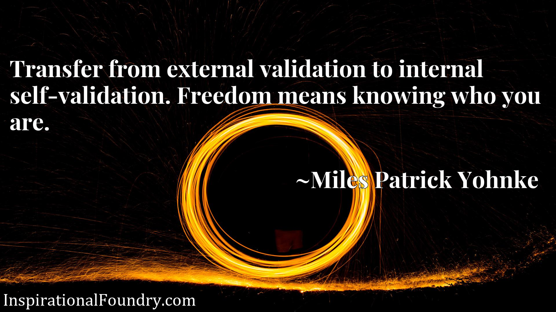 Quote Picture :Transfer from external validation to internal self-validation. Freedom means knowing who you are.