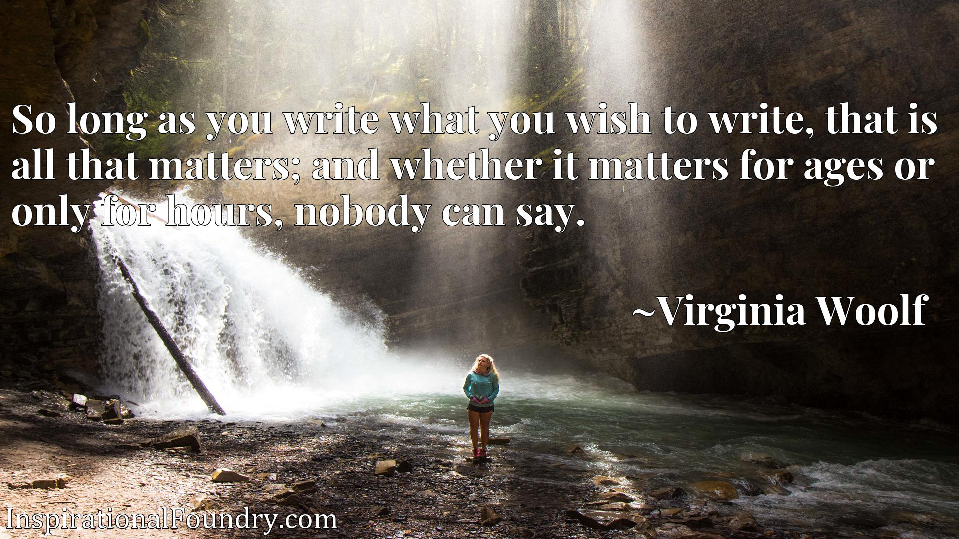 So long as you write what you wish to write, that is all that matters; and whether it matters for ages or only for hours, nobody can say.