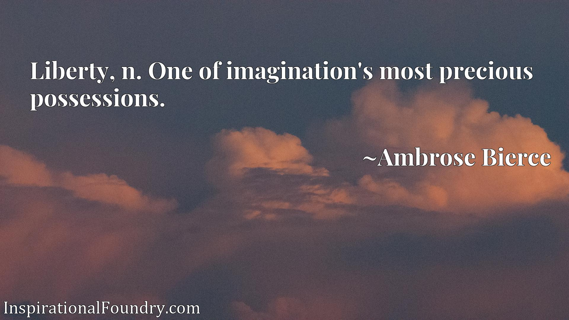 Quote Picture :Liberty, n. One of imagination's most precious possessions.