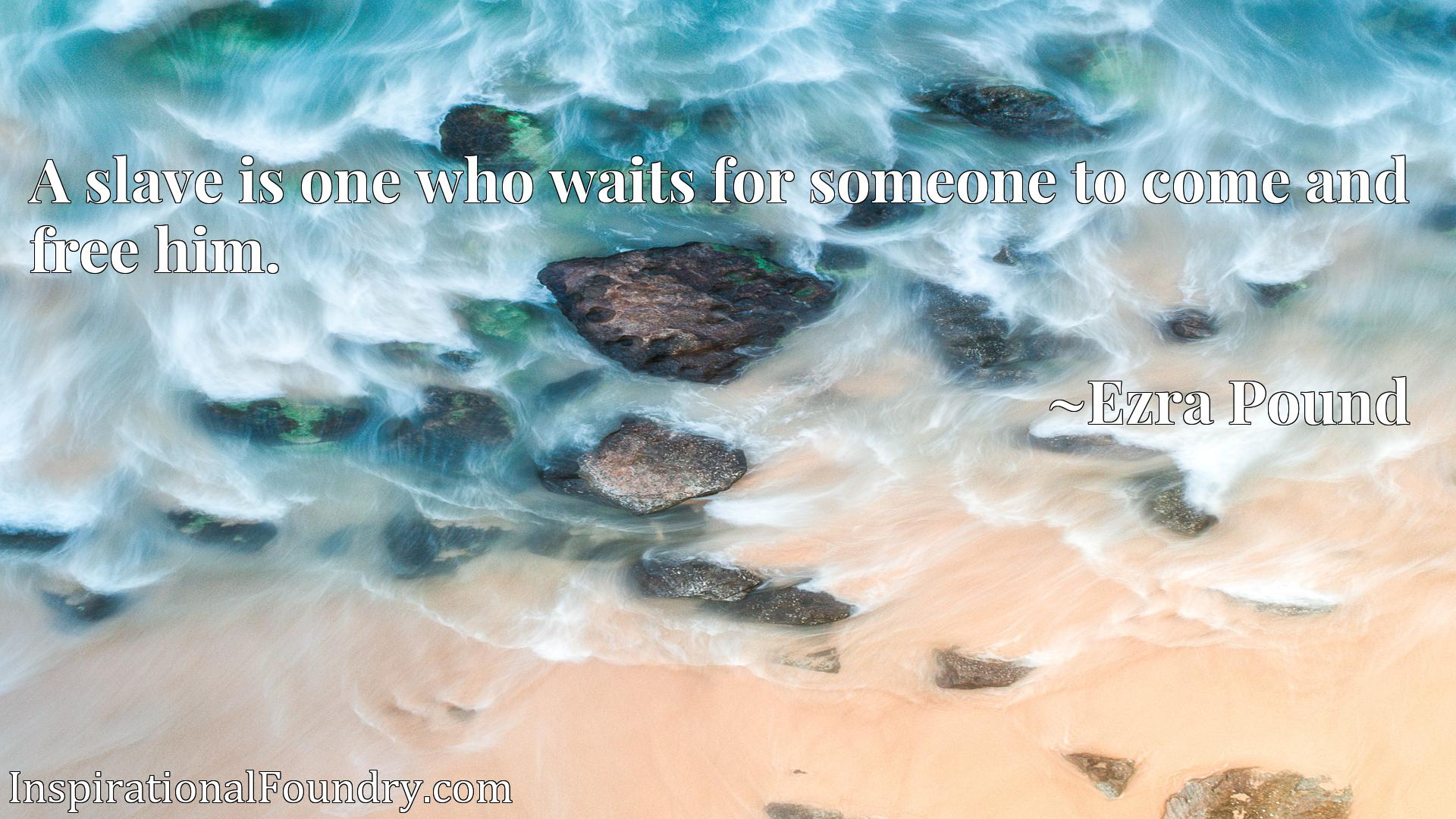 Quote Picture :A slave is one who waits for someone to come and free him.