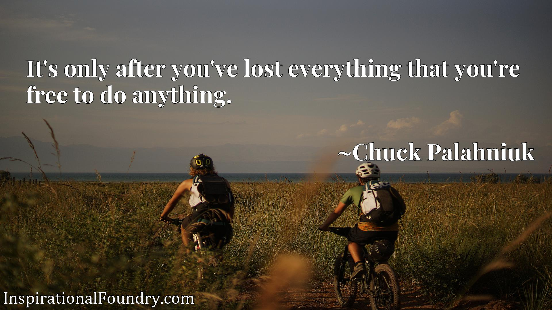 Quote Picture :It's only after you've lost everything that you're free to do anything.