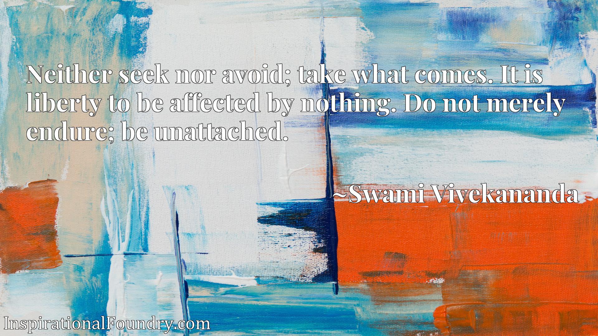 Neither seek nor avoid; take what comes. It is liberty to be affected by nothing. Do not merely endure; be unattached.
