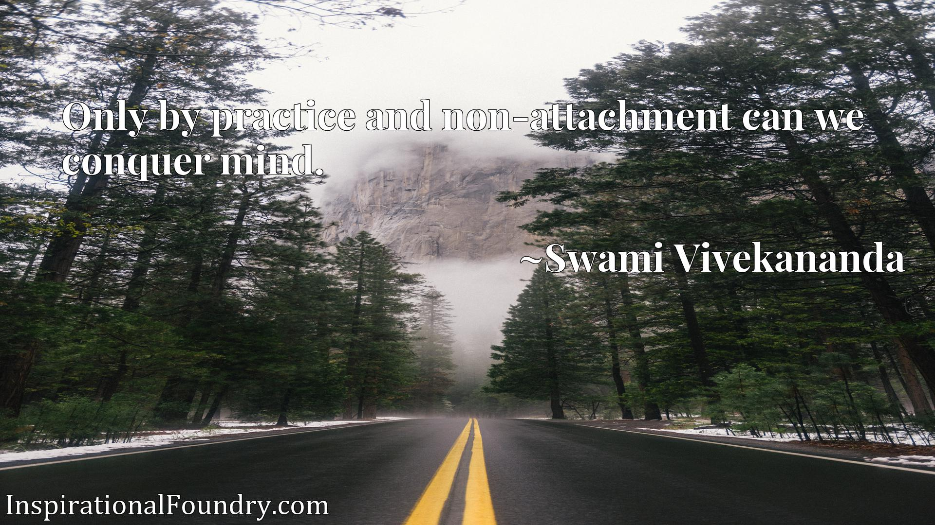Only by practice and non-attachment can we conquer mind.