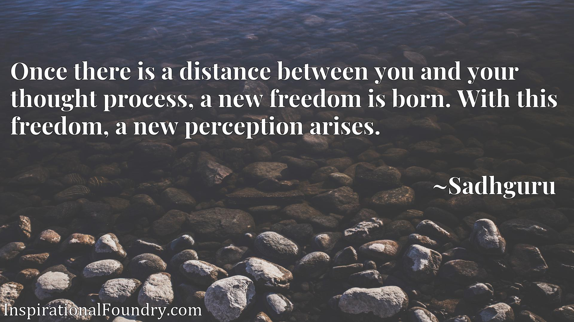 Quote Picture :Once there is a distance between you and your thought process, a new freedom is born. With this freedom, a new perception arises.